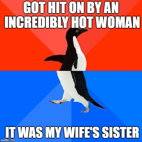 Socially Awesome Awkward Penguin Meme | GOT HIT ON BY AN INCREDIBLY HOT WOMAN IT WAS MY WIFE'S SISTER | image tagged in memes,socially awesome awkward penguin | made w/ Imgflip meme maker