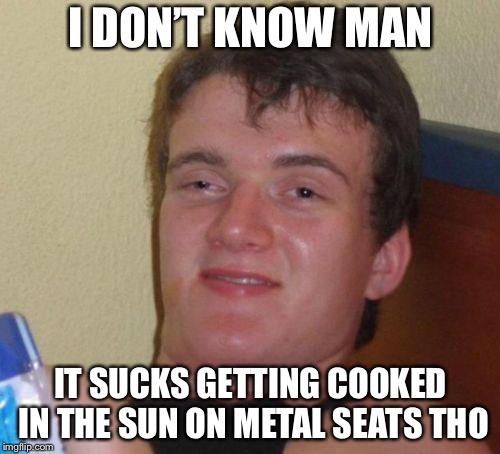 I DON'T KNOW MAN IT SUCKS GETTING COOKED IN THE SUN ON METAL SEATS THO | made w/ Imgflip meme maker