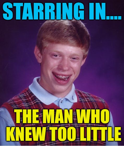 Bad Luck Brian Meme | STARRING IN.... THE MAN WHO KNEW TOO LITTLE | image tagged in memes,bad luck brian | made w/ Imgflip meme maker