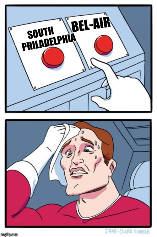 Two Buttons Meme | SOUTH       PHILADELPHIA BEL-AIR | image tagged in memes,two buttons | made w/ Imgflip meme maker