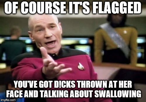 Picard Wtf Meme | OF COURSE IT'S FLAGGED YOU'VE GOT D!CKS THROWN AT HER FACE AND TALKING ABOUT SWALLOWING | image tagged in memes,picard wtf | made w/ Imgflip meme maker