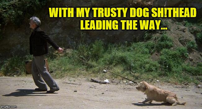 WITH MY TRUSTY DOG SH!THEAD LEADING THE WAY... | made w/ Imgflip meme maker