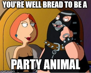 YOU'RE WELL BREAD TO BE A PARTY ANIMAL | made w/ Imgflip meme maker