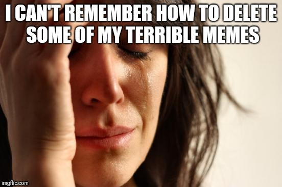 Send help | I CAN'T REMEMBER HOW TO DELETE SOME OF MY TERRIBLE MEMES | image tagged in memes,first world problems | made w/ Imgflip meme maker