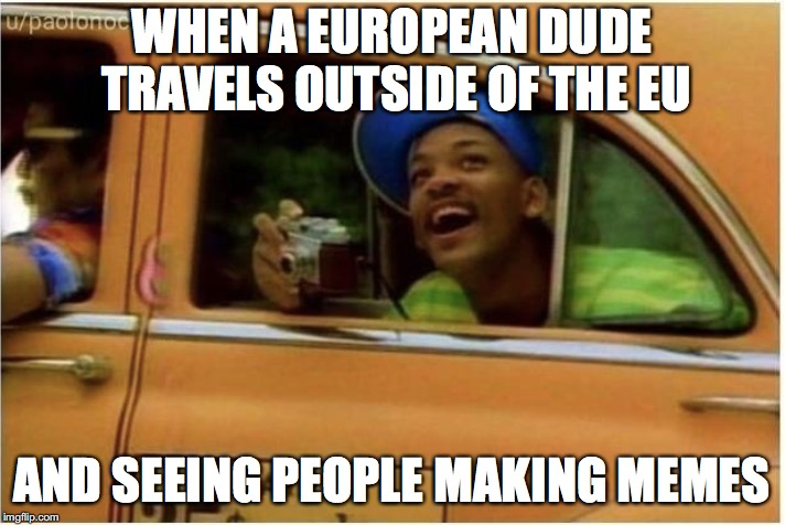 Great sightseeing | WHEN A EUROPEAN DUDE TRAVELS OUTSIDE OF THE EU AND SEEING PEOPLE MAKING MEMES | image tagged in memes,funny,funny memes,too funny,fresh prince of bel-air,eu | made w/ Imgflip meme maker
