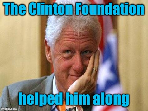 smiling bill clinton | The Clinton Foundation helped him along | image tagged in smiling bill clinton | made w/ Imgflip meme maker