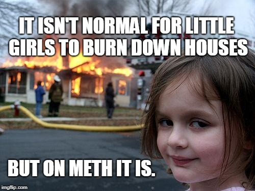 Disaster Girl Meme | IT ISN'T NORMAL FOR LITTLE GIRLS TO BURN DOWN HOUSES BUT ON METH IT IS. | image tagged in memes,disaster girl | made w/ Imgflip meme maker