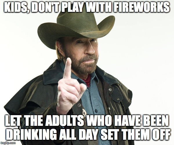 Chuck's reminder  | KIDS, DON'T PLAY WITH FIREWORKS LET THE ADULTS WHO HAVE BEEN DRINKING ALL DAY SET THEM OFF | image tagged in chuch but no,chuck norris,memes,funny,funny memes,too funny | made w/ Imgflip meme maker