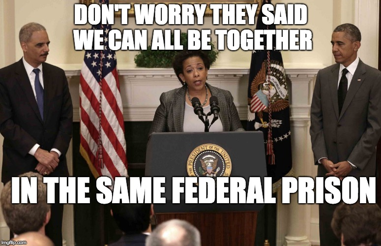 DON'T WORRY THEY SAID WE CAN ALL BE TOGETHER IN THE SAME FEDERAL PRISON | image tagged in lynch holder obama corrupt | made w/ Imgflip meme maker