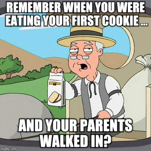 Pepperidge Farm Remembers Meme | REMEMBER WHEN YOU WERE EATING YOUR FIRST COOKIE ... AND YOUR PARENTS WALKED IN? | image tagged in memes,pepperidge farm remembers | made w/ Imgflip meme maker