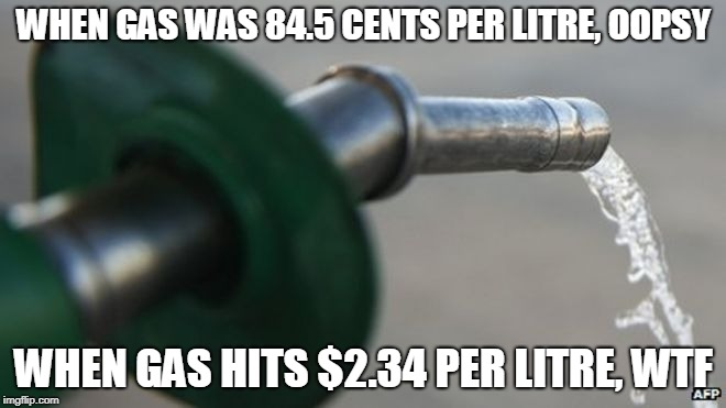 WHEN GAS WAS 84.5 CENTS PER LITRE, OOPSY WHEN GAS HITS $2.34 PER LITRE, WTF | image tagged in petrol | made w/ Imgflip meme maker