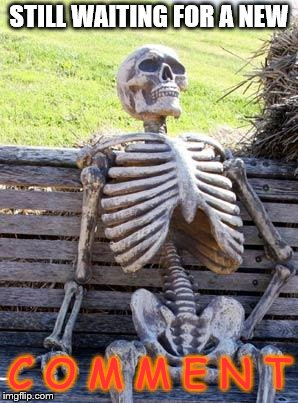 Waiting Skeleton Meme | STILL WAITING FOR A NEW C O M M E N T | image tagged in memes,waiting skeleton | made w/ Imgflip meme maker
