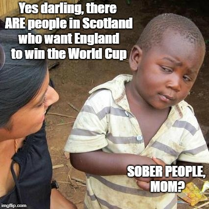 Third World Skeptical Kid Meme | Yes darling, there ARE people in Scotland who want England to win the World Cup SOBER PEOPLE, MOM? | image tagged in memes,third world skeptical kid | made w/ Imgflip meme maker