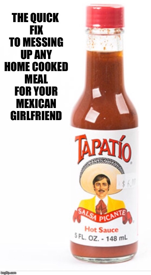 Mexican Girlfriend  |  THE QUICK FIX TO MESSING UP ANY HOME COOKED MEAL FOR YOUR MEXICAN GIRLFRIEND | image tagged in mexican,girlfriend,cooking,funny memes,memes,food | made w/ Imgflip meme maker