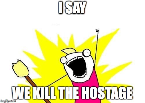 X All The Y Meme | I SAY WE KILL THE HOSTAGE | image tagged in memes,x all the y | made w/ Imgflip meme maker