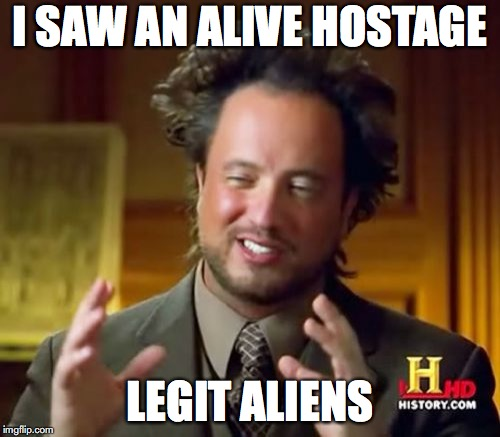 Ancient Aliens Meme | I SAW AN ALIVE HOSTAGE LEGIT ALIENS | image tagged in memes,ancient aliens | made w/ Imgflip meme maker