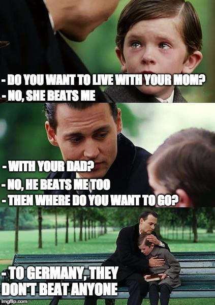 Finding Neverland Meme | - DO YOU WANT TO LIVE WITH YOUR MOM? - NO, SHE BEATS ME - WITH YOUR DAD? - NO, HE BEATS ME TOO - THEN WHERE DO YOU WANT TO GO? - TO GERMANY, | image tagged in memes,finding neverland,scumbag,worldcup,germany,better | made w/ Imgflip meme maker