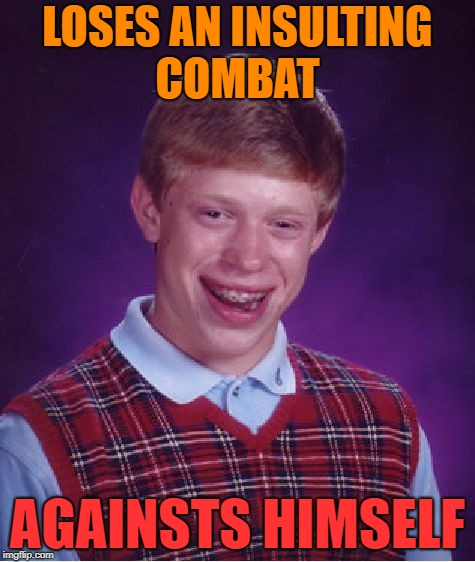 Bad Luck Brian Meme | LOSES AN INSULTING COMBAT AGAINSTS HIMSELF | image tagged in memes,bad luck brian,insult,combat | made w/ Imgflip meme maker