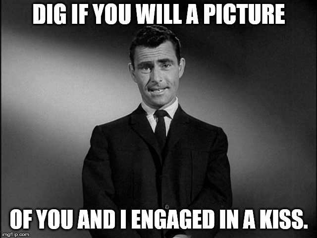 DIG IF YOU WILL A PICTURE OF YOU AND I ENGAGED IN A KISS. | image tagged in rod serling twilight zone | made w/ Imgflip meme maker