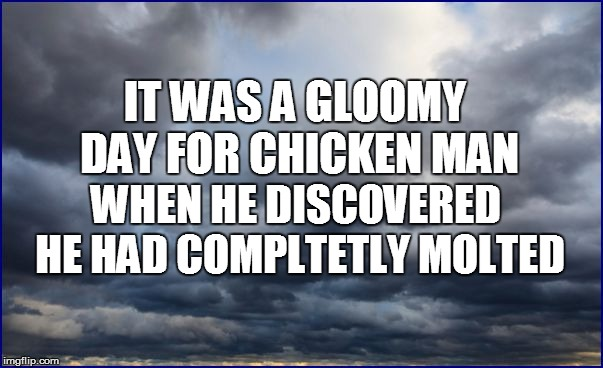 IT WAS A GLOOMY DAY FOR CHICKEN MAN WHEN HE DISCOVERED HE HAD COMPLTETLY MOLTED | made w/ Imgflip meme maker