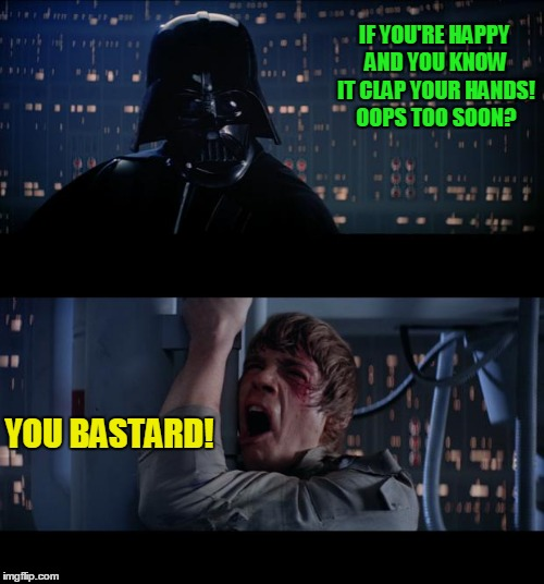 Snarky Darth! | IF YOU'RE HAPPY AND YOU KNOW IT CLAP YOUR HANDS! OOPS TOO SOON? YOU BASTARD! | image tagged in memes,star wars no | made w/ Imgflip meme maker