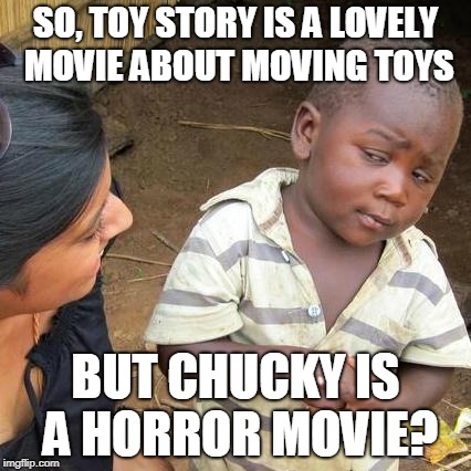 Horror vs Fantasy | SO, TOY STORY IS A LOVELY MOVIE ABOUT MOVING TOYS BUT CHUCKY IS A HORROR MOVIE? | image tagged in memes,third world skeptical kid,toy story,movies,funny,chucky | made w/ Imgflip meme maker