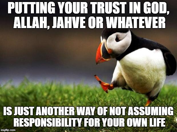 Believe what you like, but God tends to help those who help themselves! |  PUTTING YOUR TRUST IN GOD, ALLAH, JAHVE OR WHATEVER; IS JUST ANOTHER WAY OF NOT ASSUMING RESPONSIBILITY FOR YOUR OWN LIFE | image tagged in memes,unpopular opinion puffin | made w/ Imgflip meme maker