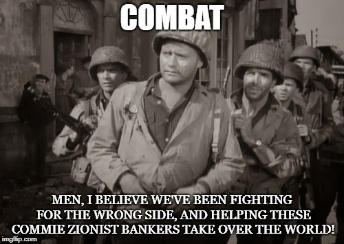 Duped  | COMBAT MEN, I BELIEVE WE'VE BEEN FIGHTING FOR THE WRONG SIDE, AND HELPING THESE COMMIE ZIONIST BANKERS TAKE OVER THE WORLD! | image tagged in combat,zionist,bankers,communist,war,veterans | made w/ Imgflip meme maker