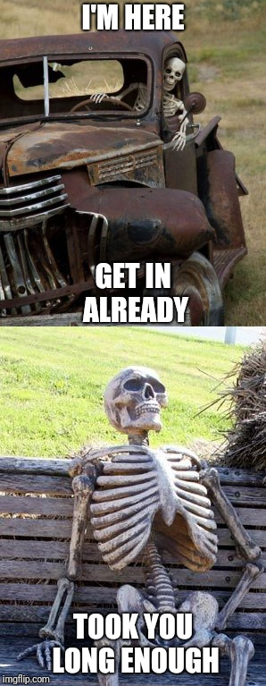 Twins | I'M HERE TOOK YOU LONG ENOUGH GET IN ALREADY | image tagged in meme,skeleton,truck | made w/ Imgflip meme maker