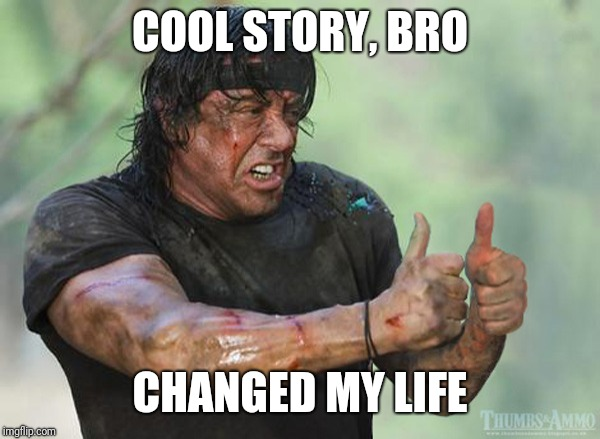 Cool Story Bro | COOL STORY, BRO CHANGED MY LIFE | image tagged in silverster stallone approves,cool story bro,meme | made w/ Imgflip meme maker
