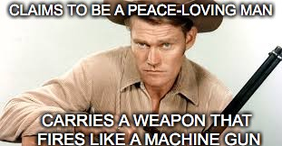 CLAIMS TO BE A PEACE-LOVING MAN CARRIES A WEAPON THAT FIRES LIKE A MACHINE GUN | made w/ Imgflip meme maker