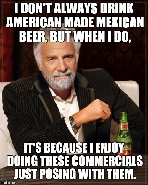 The Most Interesting Man In The World Meme | I DON'T ALWAYS DRINK AMERICAN MADE MEXICAN BEER, BUT WHEN I DO, IT'S BECAUSE I ENJOY DOING THESE COMMERCIALS JUST POSING WITH THEM. | image tagged in memes,the most interesting man in the world | made w/ Imgflip meme maker