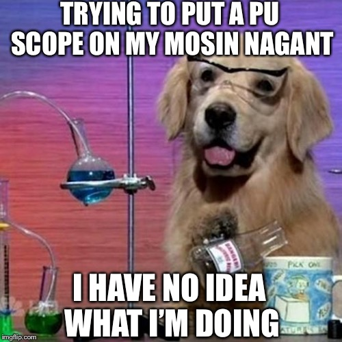 Mozeen Nah gahnt  | TRYING TO PUT A PU SCOPE ON MY MOSIN NAGANT I HAVE NO IDEA WHAT I'M DOING | image tagged in memes,i have no idea what i am doing dog,rifle | made w/ Imgflip meme maker