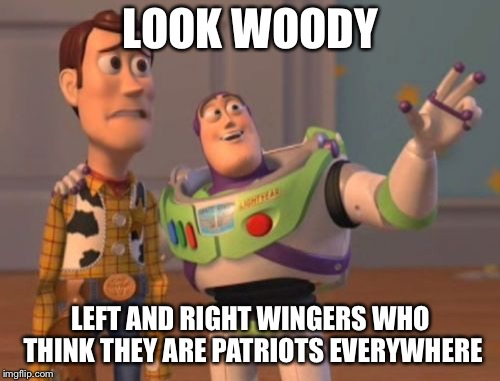X, X Everywhere Meme | LOOK WOODY LEFT AND RIGHT WINGERS WHO THINK THEY ARE PATRIOTS EVERYWHERE | image tagged in memes,x x everywhere | made w/ Imgflip meme maker