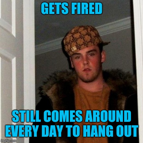 GETS FIRED STILL COMES AROUND EVERY DAY TO HANG OUT | made w/ Imgflip meme maker