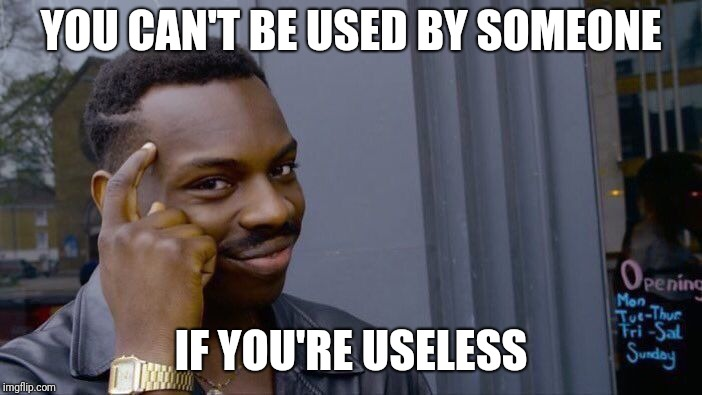 Roll Safe Think About It Meme | YOU CAN'T BE USED BY SOMEONE IF YOU'RE USELESS | image tagged in memes,roll safe think about it | made w/ Imgflip meme maker