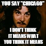 "YOU SAY ""CHICAGO"" I DON'T THINK IT MEANS WHAT YOU THINK IT MEANS 