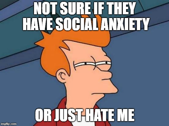 Futurama Fry Meme | NOT SURE IF THEY HAVE SOCIAL ANXIETY OR JUST HATE ME | image tagged in memes,futurama fry,AdviceAnimals | made w/ Imgflip meme maker
