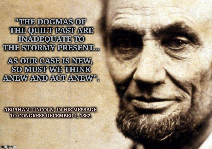 "Abraham Lincoln Said | ""THE DOGMAS OF THE QUIET PAST ARE INADEQUATE TO THE STORMY PRESENT... AS OUR CASE IS NEW, SO MUST WE THINK ANEW AND ACT ANEW"". ABRAHAM LINCO 