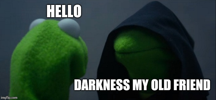 Evil Kermit | HELLO DARKNESS MY OLD FRIEND | image tagged in memes,evil kermit | made w/ Imgflip meme maker