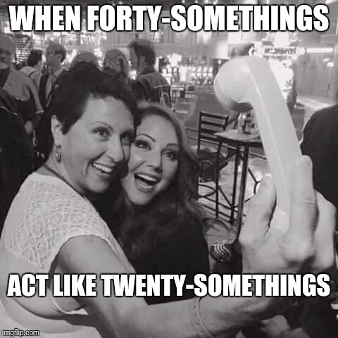 Forty-something selfies | WHEN FORTY-SOMETHINGS ACT LIKE TWENTY-SOMETHINGS | image tagged in selfies | made w/ Imgflip meme maker