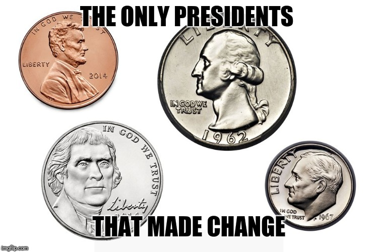 President's that made change in United States | THE ONLY PRESIDENTS THAT MADE CHANGE | image tagged in memes,4th of july | made w/ Imgflip meme maker