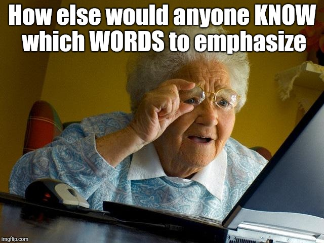 Grandma Finds The Internet Meme | How else would anyone KNOW which WORDS to emphasize | image tagged in memes,grandma finds the internet | made w/ Imgflip meme maker