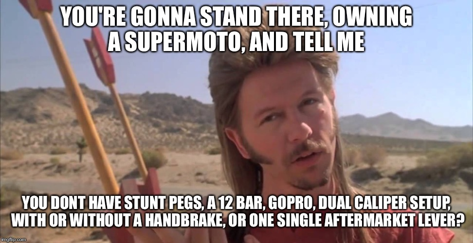 Joe Dirt | YOU'RE GONNA STAND THERE, OWNING A SUPERMOTO, AND TELL ME YOU DONT HAVE STUNT PEGS, A 12 BAR, GOPRO, DUAL CALIPER SETUP, WITH OR WITHOUT A H | image tagged in joe dirt | made w/ Imgflip meme maker
