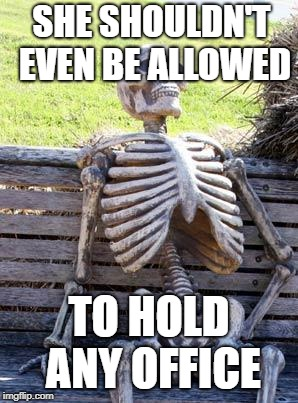 Waiting Skeleton Meme | SHE SHOULDN'T EVEN BE ALLOWED TO HOLD ANY OFFICE | image tagged in memes,waiting skeleton | made w/ Imgflip meme maker