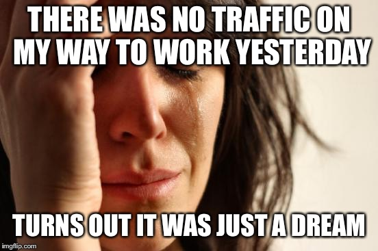 First World Problems Meme | THERE WAS NO TRAFFIC ON MY WAY TO WORK YESTERDAY TURNS OUT IT WAS JUST A DREAM | image tagged in memes,first world problems | made w/ Imgflip meme maker