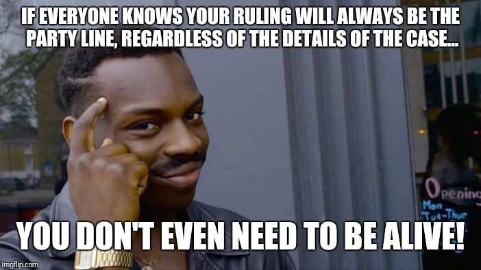 Roll Safe Think About It Meme | IF EVERYONE KNOWS YOUR RULING WILL ALWAYS BE THE PARTY LINE, REGARDLESS OF THE DETAILS OF THE CASE... YOU DON'T EVEN NEED TO BE ALIVE! | image tagged in memes,roll safe think about it | made w/ Imgflip meme maker