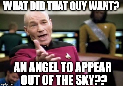 Picard Wtf Meme | WHAT DID THAT GUY WANT? AN ANGEL TO APPEAR OUT OF THE SKY?? | image tagged in memes,picard wtf | made w/ Imgflip meme maker