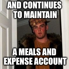Ss | AND CONTINUES TO MAINTAIN A MEALS AND EXPENSE ACCOUNT | image tagged in ss | made w/ Imgflip meme maker