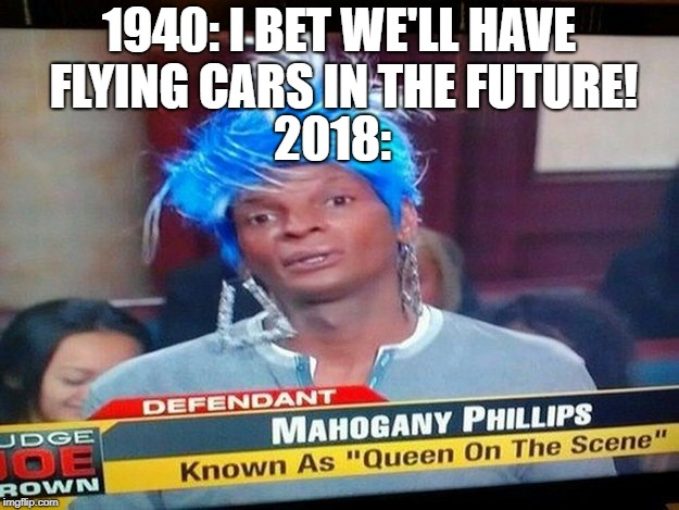 WHY | 1940: I BET WE'LL HAVE FLYING CARS IN THE FUTURE! 2018: | image tagged in memes,funny,dank memes,flying cars,drag queens,news | made w/ Imgflip meme maker